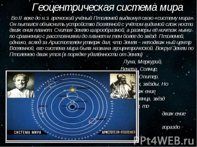 Геоцентрическая система мира Геоцентрическая система мира Во II веке до н.э. греческий учёный Птолемей выдвинул свою «систему мира». Он пытался объяснить устройство Вселенной с учётом видимой сложности движения планет. Считая Землю шарообразной, а р…