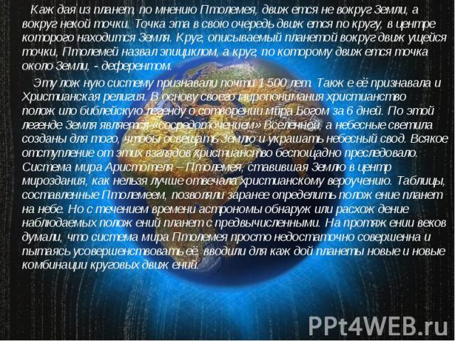 Каждая из планет, по мнению Птолемея, движется не вокруг Земли, а вокруг некой точки. Точка эта в свою очередь движется по кругу, в центре которого находится Земля. Круг, описываемый планетой вокруг движущейся точки, Птолемей назвал эпициклом, а кру…