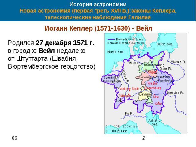 История астрономии Новая астрономия (первая треть XVII в.):законы Кеплера, телескопические наблюдения Галилея Иоганн Кеплер (1571-1630) - Вейл Родился 27 декабря 1571 г. в городке Вейл недалеко от Штутгарта (Швабия, Вюртембергское герцогство)