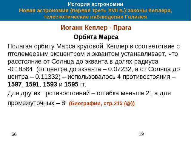 История астрономии Новая астрономия (первая треть XVII в.):законы Кеплера, телескопические наблюдения Галилея Иоганн Кеплер - Прага Орбита Марса Полагая орбиту Марса круговой, Кеплер в соответствие с птолемеевым эксцентром и эквантом устанавливает, …