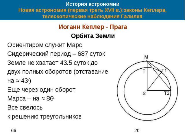История астрономии Новая астрономия (первая треть XVII в.):законы Кеплера, телескопические наблюдения Галилея Иоганн Кеплер - Прага Орбита Земли Ориентиром служит Марс Сидерический период – 687 суток Земле не хватает 43.5 суток до двух полных оборот…