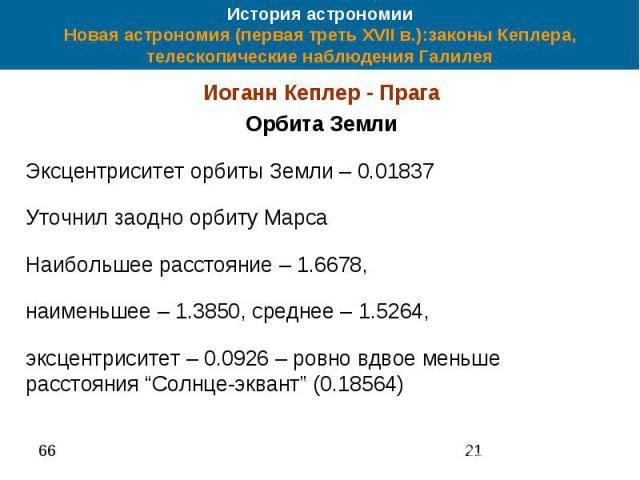История астрономии Новая астрономия (первая треть XVII в.):законы Кеплера, телескопические наблюдения Галилея Иоганн Кеплер - Прага Орбита Земли Эксцентриситет орбиты Земли – 0.01837 Уточнил заодно орбиту Марса Наибольшее расстояние – 1.6678, наимен…
