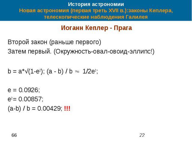 История астрономии Новая астрономия (первая треть XVII в.):законы Кеплера, телескопические наблюдения Галилея Иоганн Кеплер - Прага Второй закон (раньше первого) Затем первый. (Окружность-овал-овоид-эллипс!) b = a*√(1-e2); (a - b) / b ≈ 1/2e2; e = 0…