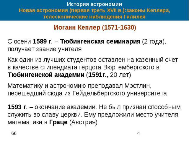 История астрономии Новая астрономия (первая треть XVII в.):законы Кеплера, телескопические наблюдения Галилея Иоганн Кеплер (1571-1630) С осени 1589 г. – Тюбингенская семинария (2 года), получает звание учителя Как один из лучших студентов оставлен …