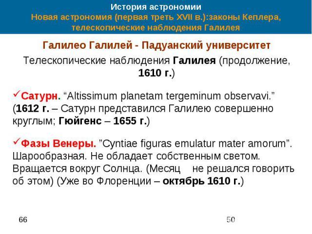 """История астрономии Новая астрономия (первая треть XVII в.):законы Кеплера, телескопические наблюдения Галилея Галилео Галилей - Падуанский университет Телескопические наблюдения Галилея (продолжение, 1610 г.) Сатурн. """"Altissimum planetam tergeminum …"""