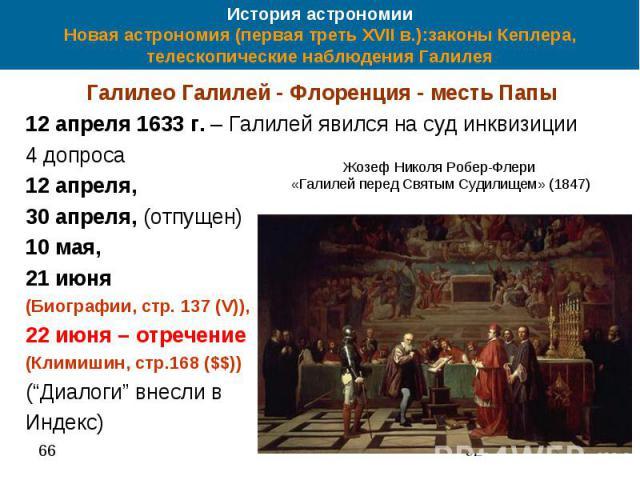 История астрономии Новая астрономия (первая треть XVII в.):законы Кеплера, телескопические наблюдения Галилея Галилео Галилей - Флоренция - месть Папы 12 апреля 1633 г. – Галилей явился на суд инквизиции 4 допроса 12 апреля, 30 апреля, (отпущен) 10 …