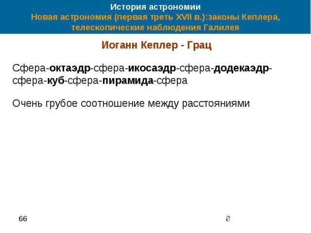 История астрономии Новая астрономия (первая треть XVII в.):законы Кеплера, телескопические наблюдения Галилея Иоганн Кеплер - Грац Сфера-октаэдр-сфера-икосаэдр-сфера-додекаэдр-сфера-куб-сфера-пирамида-сфера Очень грубое соотношение между расстояниями