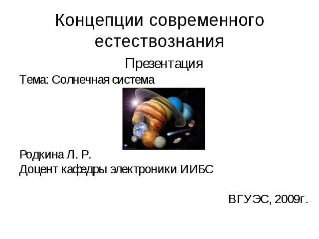 Концепции современного естествознания Презентация Тема: Солнечная система Родкина Л. Р. Доцент кафедры электроники ИИБС ВГУЭС, 2009г.