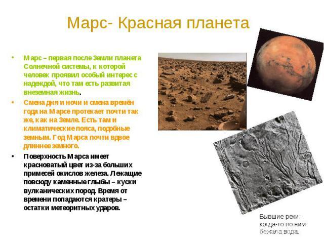 Марс- Красная планета Марс – первая после Земли планета Солнечной системы, к которой человек проявил особый интерес с надеждой, что там есть развитая внеземная жизнь. Смена дня и ночи и смена времён года на Марсе протекает почти так же, как на Земле…