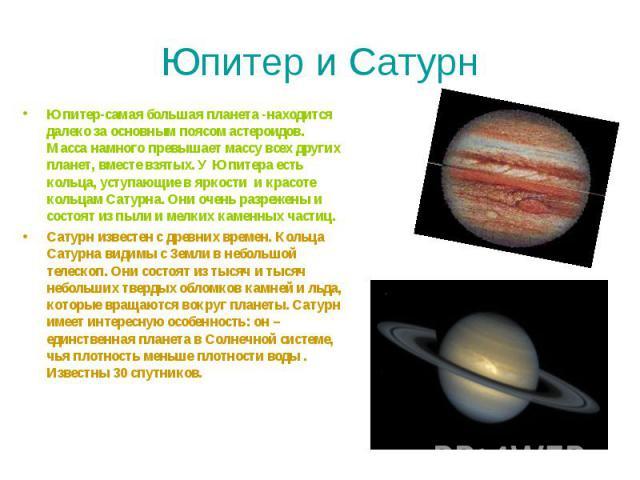 Юпитер и Сатурн Юпитер-самая большая планета -находится далеко за основным поясом астероидов. Масса намного превышает массу всех других планет, вместе взятых. У Юпитера есть кольца, уступающие в яркости и красоте кольцам Сатурна. Они оче…