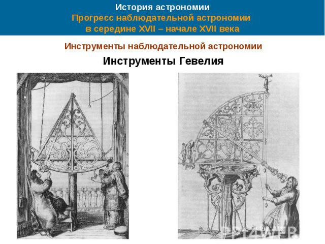 История астрономии Прогресс наблюдательной астрономии в середине XVII – начале XVII века Инструменты наблюдательной астрономии Инструменты Гевелия