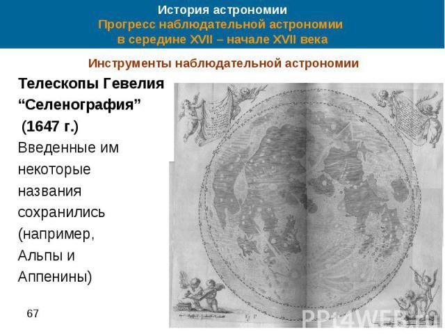 """История астрономии Прогресс наблюдательной астрономии в середине XVII – начале XVII века Инструменты наблюдательной астрономии Телескопы Гевелия """"Селенография"""" (1647 г.) Введенные им некоторые названия сохранились (например, Альпы и Аппенины)"""