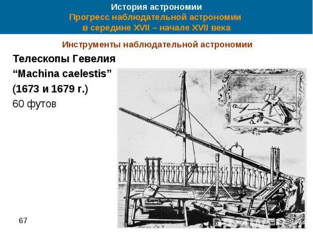"""История астрономии Прогресс наблюдательной астрономии в середине XVII – начале XVII века Инструменты наблюдательной астрономии Телескопы Гевелия """"Machina caelestis"""" (1673 и 1679 г.) 60 футов"""