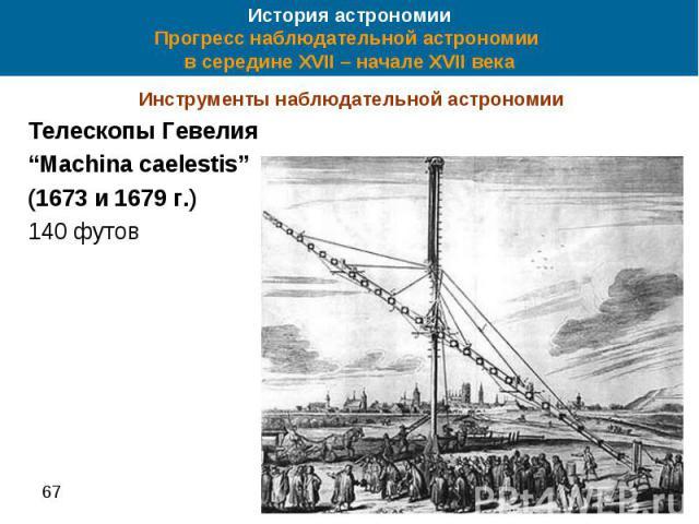 """История астрономии Прогресс наблюдательной астрономии в середине XVII – начале XVII века Инструменты наблюдательной астрономии Телескопы Гевелия """"Machina caelestis"""" (1673 и 1679 г.) 140 футов"""