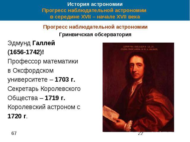 История астрономии Прогресс наблюдательной астрономии в середине XVII – начале XVII века Прогресс наблюдательной астрономии Гринвичская обсерватория Эдмунд Галлей (1656-1742)! Профессор математики в Оксфордском университете – 1703 г. Секретарь Корол…