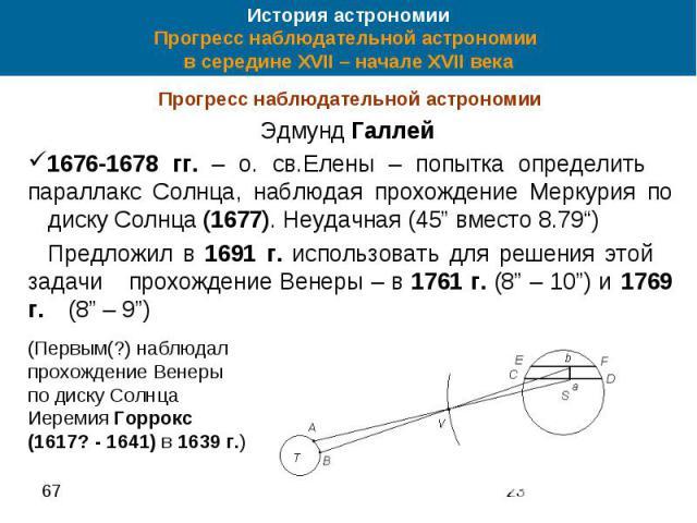 История астрономии Прогресс наблюдательной астрономии в середине XVII – начале XVII века Прогресс наблюдательной астрономии Эдмунд Галлей 1676-1678 гг. – о. св.Елены – попытка определить параллакс Солнца, наблюдая прохождение Меркурия по диску Солнц…