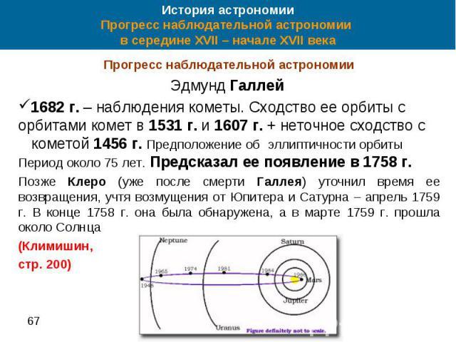 История астрономии Прогресс наблюдательной астрономии в середине XVII – начале XVII века Прогресс наблюдательной астрономии Эдмунд Галлей 1682 г. – наблюдения кометы. Сходство ее орбиты с орбитами комет в 1531 г. и 1607 г. + неточное сходство с коме…