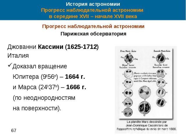 История астрономии Прогресс наблюдательной астрономии в середине XVII – начале XVII века Прогресс наблюдательной астрономии Парижская обсерватория Джованни Кассини (1625-1712) Италия Доказал вращение Юпитера (9h56m) – 1664 г. и Марса (24h37m) – 1666…