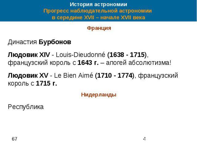 История астрономии Прогресс наблюдательной астрономии в середине XVII – начале XVII века Франция Династия Бурбонов Людовик XIV - Louis-Dieudonné (1638 - 1715), французский король с 1643 г. – апогей абсолютизма! Людовик XV - Le Bien Aimé (1710 - 1774…