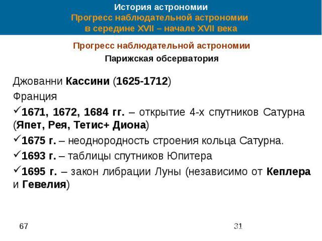История астрономии Прогресс наблюдательной астрономии в середине XVII – начале XVII века Прогресс наблюдательной астрономии Парижская обсерватория Джованни Кассини (1625-1712) Франция 1671, 1672, 1684 гг. – открытие 4-х спутников Сатурна (Япет, Рея,…