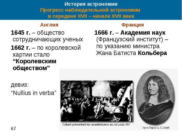 """История астрономии Прогресс наблюдательной астрономии в середине XVII – начале XVII века Англия 1645 г. – общество сотрудничающих ученых 1662 г. – по королевской хартии стало """"Королевским обществом"""" девиз: """"Nullius in verba"""""""