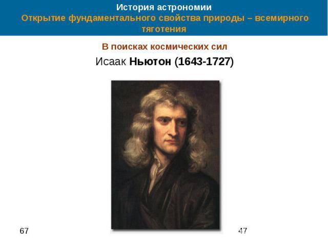 История астрономии Открытие фундаментального свойства природы – всемирного тяготения В поисках космических сил Исаак Ньютон (1643-1727)