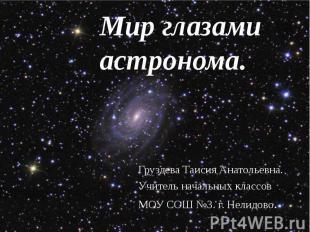 Мир глазами астронома. Груздева Таисия Анатольевна. Учитель начальных классов МО