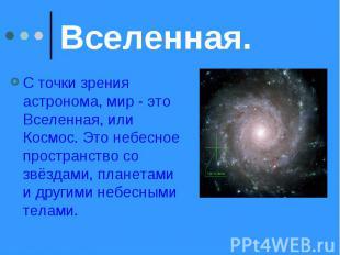 Вселенная. С точки зрения астронома, мир - это Вселенная, или Космос. Это небесн