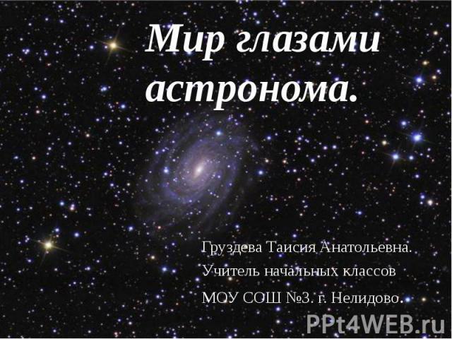 Мир глазами астронома. Груздева Таисия Анатольевна. Учитель начальных классов МОУ СОШ №3. г. Нелидово.