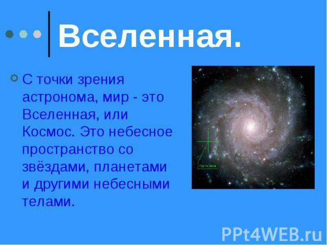 Вселенная. С точки зрения астронома, мир - это Вселенная, или Космос. Это небесное пространство со звёздами, планетами и другими небесными телами.