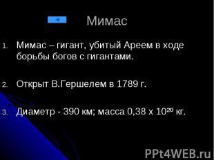 Мимас Мимас – гигант, убитый Ареем в ходе борьбы богов с гигантами. Открыт В.Гер