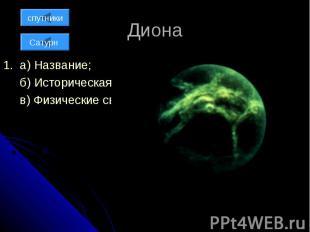 Диона 1. а) Название; б) Историческая справка; в) Физические свойства;