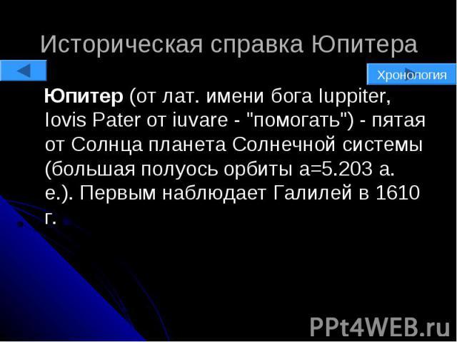 """Историческая справка Юпитера Юпитер (от лат. имени бога Iuppiter, Iovis Pater от iuvare - """"помогать"""") - пятая от Солнца планета Солнечной системы (большая полуось орбиты a=5.203 а. е.). Первым наблюдает Галилей в 1610 г."""