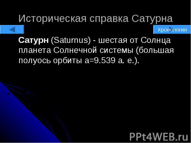 Историческая справка Сатурна Сатурн (Saturnus) - шестая от Солнца планета Солнечной системы (большая полуось орбиты a=9.539 а. е.).