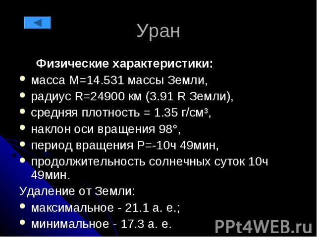 Уран Физические характеристики: масса М=14.531 массы Земли, радиус R=24900 км (3.91 R Земли), средняя плотность = 1.35 г/см³, наклон оси вращения 98°, период вращения P=-10ч 49мин, продолжительность солнечных суток 10ч 49мин. Удаление от Земли: макс…
