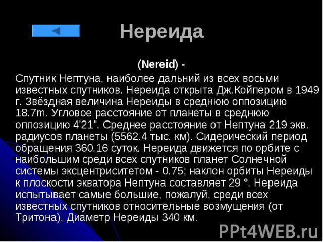 """Нереида (Nereid) - Спутник Нептуна, наиболее дальний из всех восьми известных спутников. Нереида открыта Дж.Койпером в 1949 г. Звёздная величина Нереиды в среднюю оппозицию 18.7m. Угловое расстояние от планеты в среднюю оппозицию 4'21"""". Среднее…"""