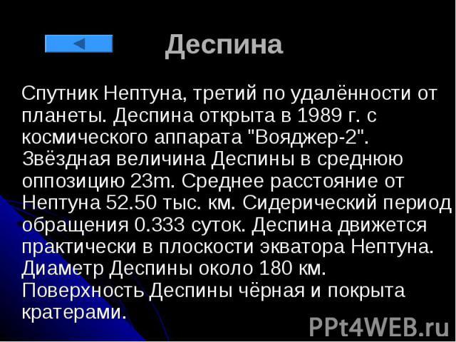 """Деспина Спутник Нептуна, третий по удалённости от планеты. Деспина открыта в 1989 г. с космического аппарата """"Вояджер-2"""". Звёздная величина Деспины в среднюю оппозицию 23m. Среднее расстояние от Нептуна 52.50 тыс. км. Сидерический период о…"""