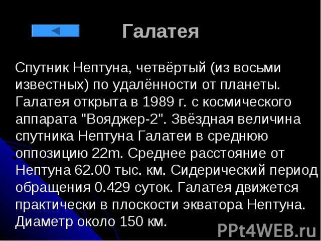 """Галатея Спутник Нептуна, четвёртый (из восьми известных) по удалённости от планеты. Галатея открыта в 1989 г. с космического аппарата """"Вояджер-2"""". Звёздная величина спутника Нептуна Галатеи в среднюю оппозицию 22m. Среднее расстояние от Не…"""