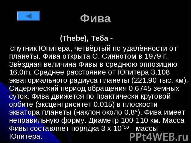 Фива (Thebe), Теба - спутник Юпитера, четвёртый по удалённости от планеты. Фива открыта С. Синнотом в 1979 г. Звёздная величина Фивы в среднюю оппозицию 16.0m. Среднее расстояние от Юпитера 3.108 экваториального радиуса планеты (221.90 тыс. км). Сид…