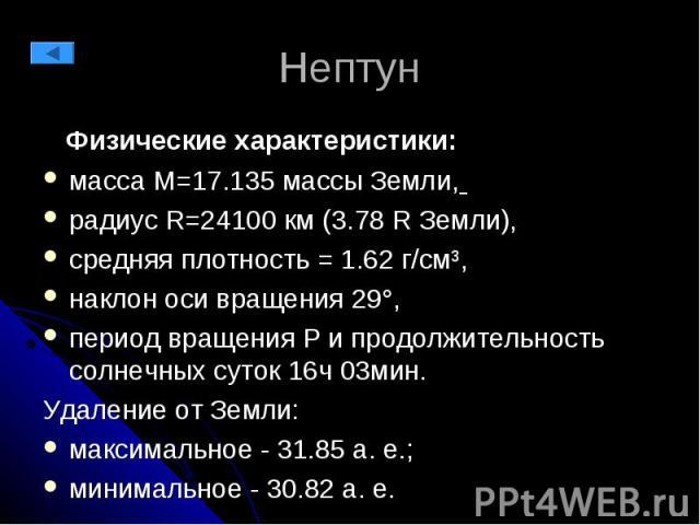 Нептун Физические характеристики: масса М=17.135 массы Земли, радиус R=24100 км (3.78 R Земли), средняя плотность = 1.62 г/см³, наклон оси вращения 29°, период вращения P и продолжительность солнечных суток 16ч 03мин. Удаление от Земли: максимальное…