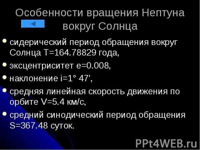 Особенности вращения Нептуна вокруг Солнца сидерический период обращения вокруг Солнца Т=164.78829 года, эксцентриситет e=0.008, наклонение i=1° 47', средняя линейная скорость движения по орбите V=5.4 км/с, средний синодический период обращения S=36…