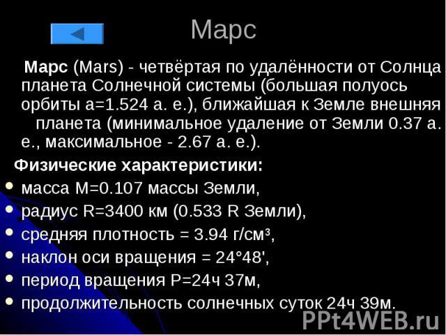 Марс Марс (Mars) - четвёртая по удалённости от Солнца планета Солнечной системы (большая полуось орбиты a=1.524 а. е.), ближайшая к Земле внешняя планета (минимальное удаление от Земли 0.37 а. е., максимальное - 2.67 а. е.). Физические характеристик…