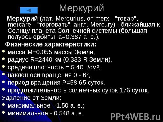 """Меркурий Меркурий (лат. Mercurius, от merx - """"товар"""", mercare - """"торговать""""; англ. Mercury) - ближайшая к Солнцу планета Солнечной системы (большая полуось орбиты a=0.387 а. е.). Физические характеристики: масса М=0.055 массы Зем…"""