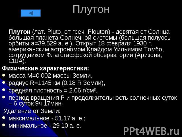 Плутон Плутон (лат. Pluto, от греч. Plouton) - девятая от Солнца большая планета Солнечной системы (большая полуось орбиты a=39.529 а. е.). Открыт 18 февраля 1930 г. американским астрономом Клайдом Уильямом Томбо, сотрудником Флагстаффской обсервато…