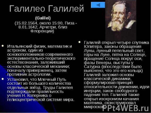 Галилео Галилей (Galilei) (15.02.1564, около 15:00, Пиза - 8.01.1642, Арчетри, близ Флоренции) Итальянский физик, математик и астроном, один из основоположников современного экспериментально-теоретического естествознания, заложивший основы классичес…