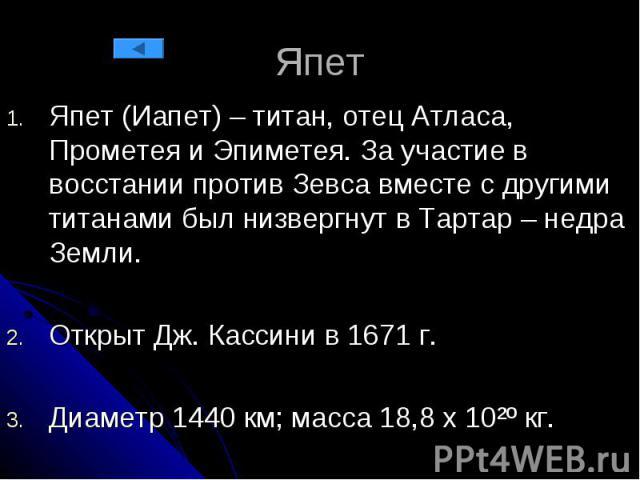 Япет Япет (Иапет) – титан, отец Атласа, Прометея и Эпиметея. За участие в восстании против Зевса вместе с другими титанами был низвергнут в Тартар – недра Земли. Открыт Дж. Кассини в 1671 г. Диаметр 1440 км; масса 18,8 х 10²º кг.