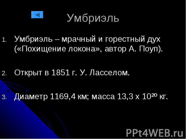 Умбриэль Умбриэль – мрачный и горестный дух («Похищение локона», автор А. Поуп). Открыт в 1851 г. У. Ласселом. Диаметр 1169,4 км; масса 13,3 х 10²º кг.
