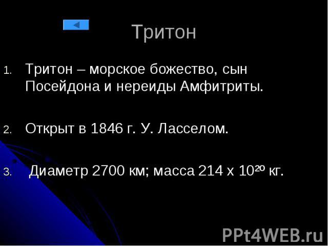Тритон Тритон – морское божество, сын Посейдона и нереиды Амфитриты. Открыт в 1846 г. У. Ласселом. Диаметр 2700 км; масса 214 х 10²º кг.