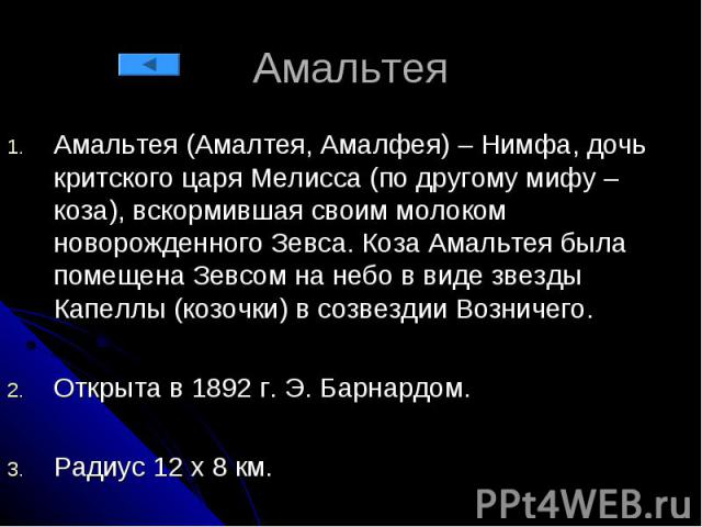 Амальтея Амальтея (Амалтея, Амалфея) – Нимфа, дочь критского царя Мелисса (по другому мифу – коза), вскормившая своим молоком новорожденного Зевса. Коза Амальтея была помещена Зевсом на небо в виде звезды Капеллы (козочки) в созвездии Возничего. Отк…