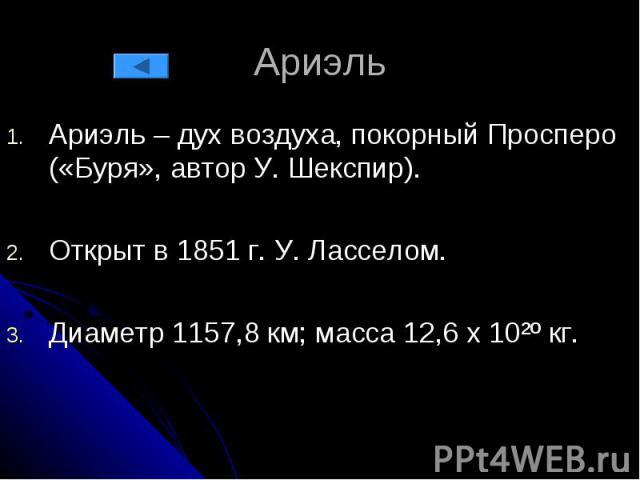Ариэль Ариэль – дух воздуха, покорный Просперо («Буря», автор У. Шекспир). Открыт в 1851 г. У. Ласселом. Диаметр 1157,8 км; масса 12,6 х 10²º кг.